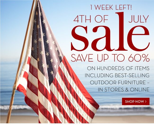 1 WEEK LEFT! 4TH OF JULY SALE - SAVE UP TO 60% ON HUNDREDS OF ITEMS INCLUDING BEST-SELLING OUTDOOR FURNITURE - IN STORES & ONLINE - SHOP NOW