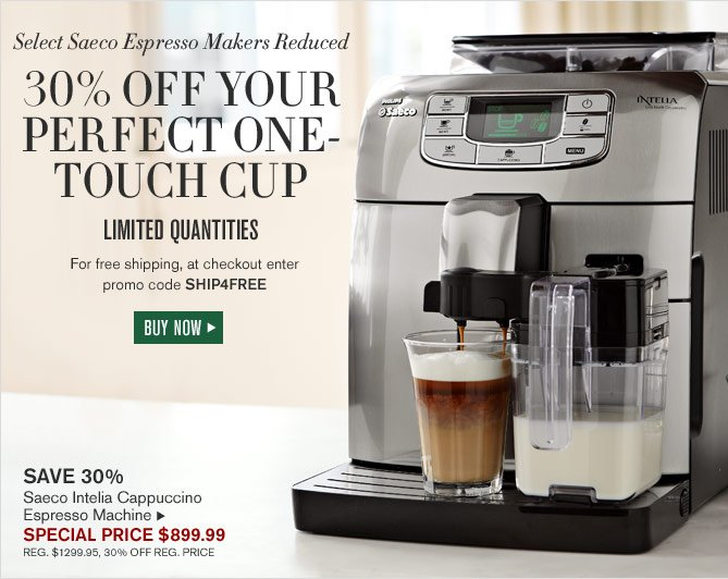 Select Saeco Espresso Makers Reduced - 30% OFF YOUR PERFECT ONE-TOUCH CUP - LIMITED QUANTITIES - FOR FREE SHIPPING, AT CHECKOUT ENTER PROMO CODE SHIP4FREE - BUY NOW