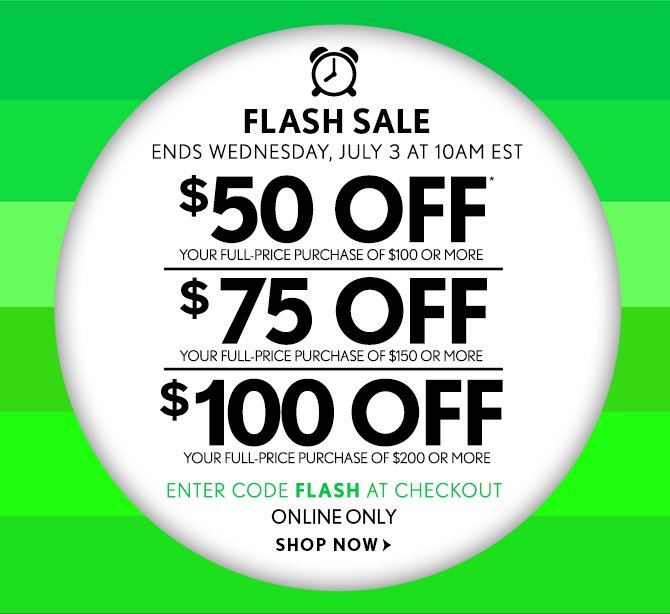 FLASH SALE ENDS WEDNESDAY, JULY 3 AT 10AM EST  $50 OFF* YOUR FULL–PRICE PURCHASE OF $100 OR MORE  $75 OFF YOUR FULL–PRICE PURCHASE OF $150 OR MORE  $100 OFF  YOUR FULL–PRICE PURCHASE OF $200 OR MORE  ENTER CODE FLASH AT CHECKOUT ONLINE ONLY  SHOP NOW