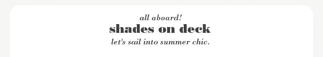 all aboard! shades on deck. let's sail into summer chic.