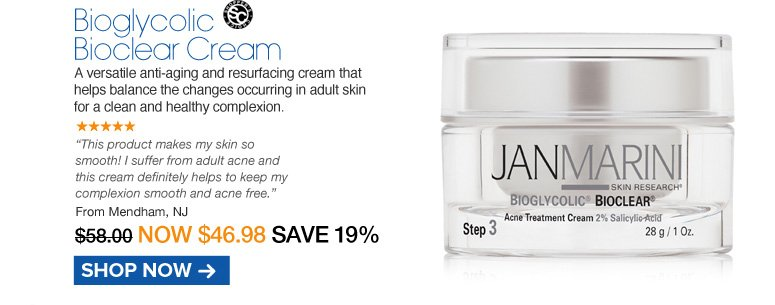 """Shopper's Choice. 5 Stars Jan Marini Bioglycolic Bioclear Cream A versatile anti-aging and resurfacing cream that helps balance the changes occurring in adult skin for a clean and healthy complexion.  """"This product makes my skin so smooth! I suffer from adult acne and this cream definitely helps to keep my complexion smooth and acne free."""" Mendham, NJ Retail $58.00 Now $46.98 Shop Now>>"""