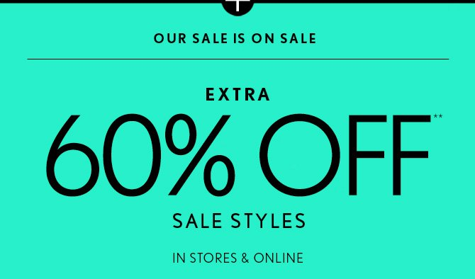 OUR SALE IS ON SALE EXTRA 60% OFF** SALE STYLES  IN STORES & ONLINE