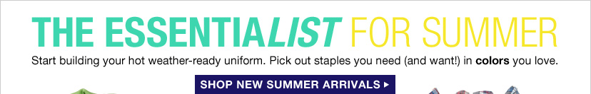 THE ESSENTIALIST FOR SUMMER | Start building your hot weather-ready uniform. Pick out staples you need (and want!) in colors you love. | SHOP NEW SUMMER ARRIVALS