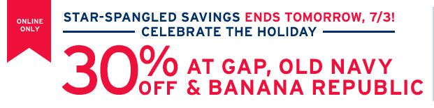 ONLINE ONLY | STAR-SPANGLED SAVINGS ENDS TOMORROW, 7/3! | CELEBRATE THE HOLIDAY | 30% OFF AT GAP, OLD NAVY & BANANA REPUBLIC
