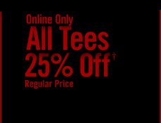 ONLINE ONLY - ALL TEES 25% OFF† REGULAR PRICE