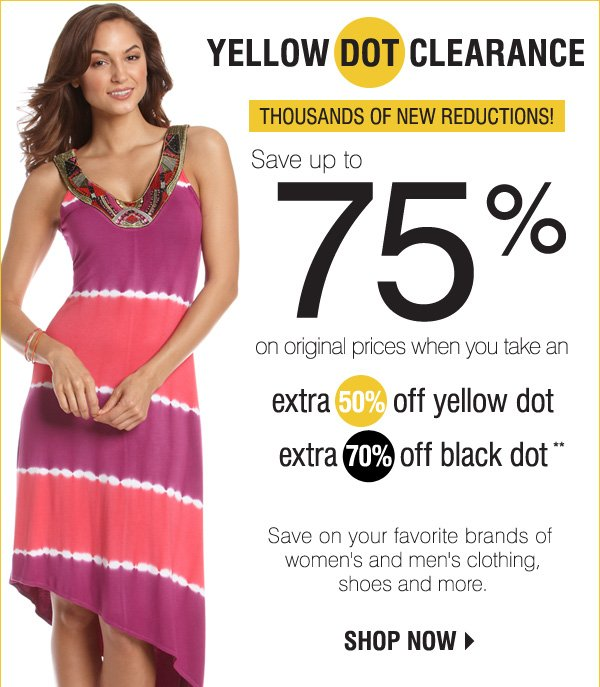 YELLOW DOT CLEARANCE Save up to 70% on original prices when you take an extra 50% off yellow dot extra 60% off black dot** Save on your favorite brands of women's and men's clothing, shoes and more. Shop now