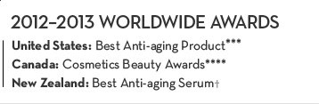 2012-2013 WORLDWIDE AWARDS. United States: Best Anti-aging Product.*** Canada: Cosmetics Beauty Awards.**** New Zealand: Best Anti-aging Serum.†