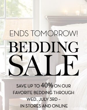 ENDS TOMORROW! BEDDING SALE - SAVE UP TO 40% ON OUR FAVORITE BEDDING THROUGH WED., JULY 3RD - IN STORES AND ONLINE