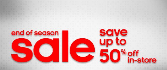 end of season sale, save up to 50% off in–store
