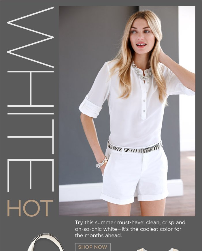 WHITE HOT | Try this summer must-have: clean, crisp and oh-so-chic white-it's the coolest color for the months ahead. SHOP NOW