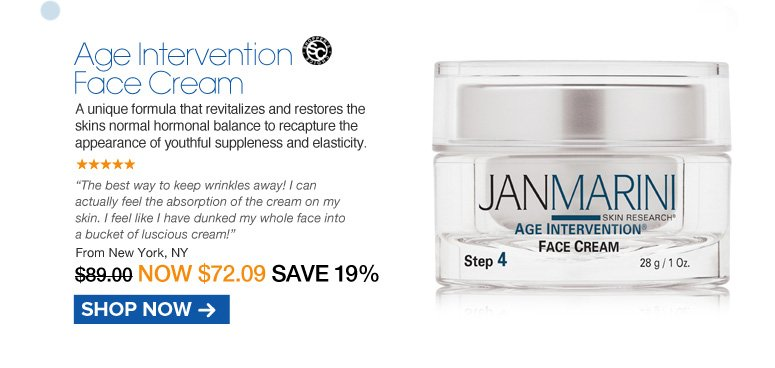 """Shopper's Choice. 5 Stars Jan Marini Age Intervention Face Cream  A unique formula that revitalizes and restores the skins normal hormonal balance to recapture the appearance of youthful suppleness and elasticity. """"The best way to keep wrinkles away! I can actually feel the absorption of the cream on my skin. I feel like I have dunked my whole face into a bucket of luscious cream!"""" New York, NY Retail $89.00 Now $72.09 Shop Now>>"""