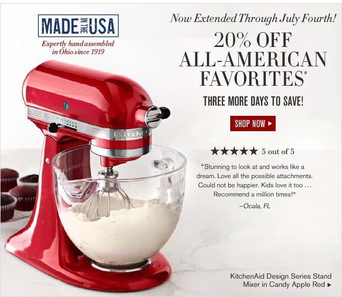 Now Extended through July Fourth - 20% OFF ALL-AMERICAN FAVORITES* - THREE MORE DAYS TO SAVE! - SHOP NOW