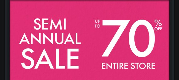 SEMI ANNUAL SALE UP TO 70% OFF ENTIRE STORE