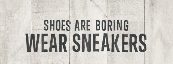 SHOES ARE BORING WEAR SNEAKERS