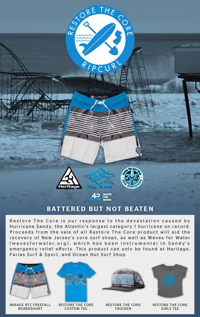 Restore The Core - Rip Curl - Battered But Not Beaten - Restore The Core is our response to the devastation caused by Hurricane Sandy, the Atlantic's largest category 1 hurricane on record. Proceeds from the sale of all Restore The Core product will aid the recovery of New Jersey's core surf shops, as well as Waves for Water (wavesforwater.org), which has been instrumental in Sandy's emergency relief efforts. This product can only be found at Heritage, Farias Surf & Sport, and Ocean Hut Surf Shop.