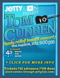 Rip Curl and Jetty present: Tom Curren Sandy Relief Benefit Concert - Wednesday, August 14, 2013, 9:00PM - Benefit for Water for Waves - Tickets $15 in advance/$20 Door (Sold online through JettyLife.com)