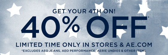 Get Your 4th On! | 40% Off* | Limited Time Only In Stores & AE.com | *Excludes AEO Jeans, AEO Performance, Aerie Undies & Other Items