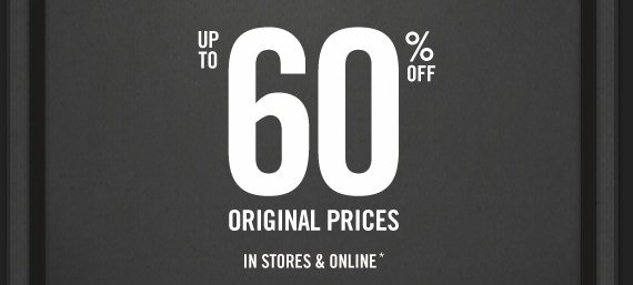 UP TO 60% OFF ORIGINAL PRICES IN STORES & ONLINE*
