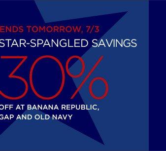 ENDS TOMORROW, 7/3 | STAR-SPANGLED SAVINGS | 30% OFF AT BANANA REPUBLIC, GAP AND OLD NAVY