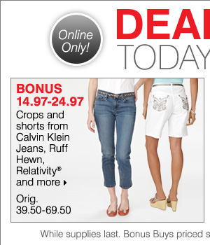 Deals of the Day, Today Online Only! BONUS 14.97-24.97 Crops and shorts from Calvin Klein Jeans, Ruff Hewn, Gloria Vanderbilt® and more.