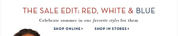 THE SALE EDIT: RED, WHITE & BLUE Celebrate summer in our favorite styles for them SHOP ONLINE SHOP IN STORES