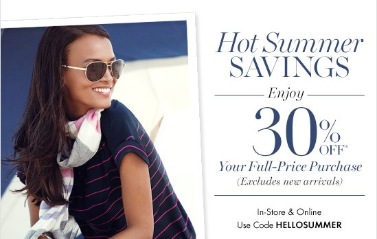 Hot Summer Savings  Enjoy 30% Off*  Your Full–Price Purchase (Excluding new arrivals)  In–Store & Online Use Code HELLOSUMMER