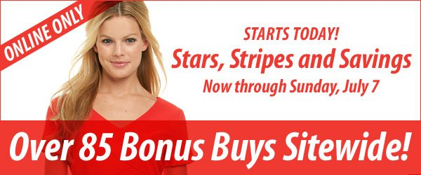 Online Only Stars, Stripes and Savings - Now through Sunday, July 7. Over 85 Bonus Buys Sitewide!