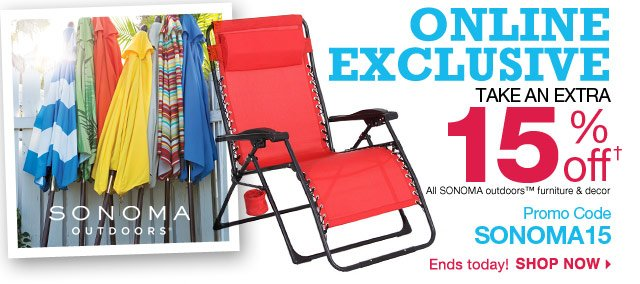 ONLINE EXCLUSIVE Take an EXTRA 15% off All SONOMA outdoors furniture & decor. promo code SONOMA15.  Ends today! shop now.