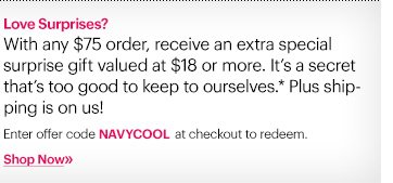 Love Surprises? With any $75 order, receive an extra special surprice gift valued at $18 or more. It's a secret that's too good to keep to ourselves.*Plus shipping is on us! Enter offer code NAVYCOOL at checkout to redeem. Shop Now»