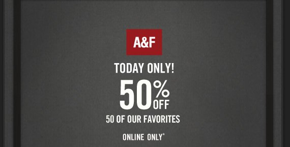 A&F 50% OFF 50 OF YOUR FAVORITES ONLINE ONLY*