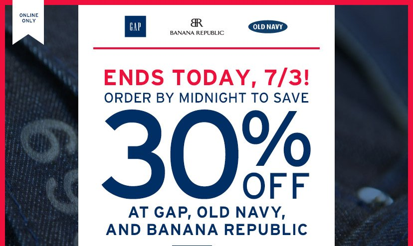 ONLINE ONLY! | ENDS TODAY, 7/3! | ORDER BY MIDNIGHT TO SAVE 30% OFF AT GAP, OLD NAVY, AND BANANA REPUBLIC