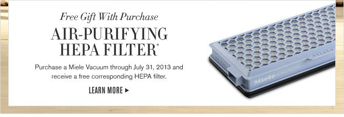 Free Gift With Purchase -  AIR-PURIFYING HEPA FILTER(R) - Purchase a Miele Vacuum through July 31, 2013 and receive a free corresponding HEPA filter. - LEARN MORE