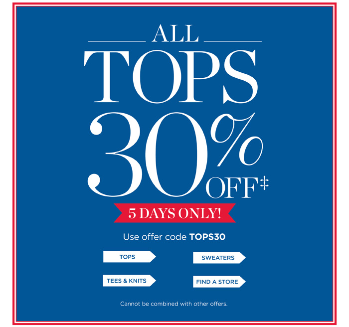 All Tops 30% OFF. 5 Days ONLY! Use offer code TOPS30. Tops, Sweaters, Tees and Knits, Find a Store. Cannot be combined with other offers.