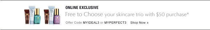 ONLINE EXCLUSIVE Free to Choose your skincare trio with $50 purchase* See Details»