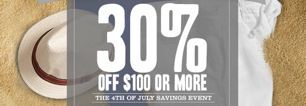 30% OFF $100 OR MORE - THE 4TH OF JULY SAVINGS EVENT