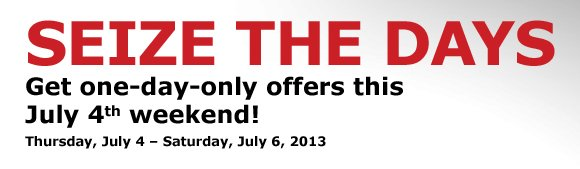 SEIZE THE DAYS Get one-day-only offers this July 4th weekend!