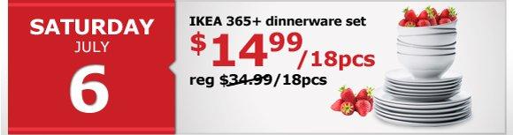 Saturday July 6th - IKEA 365+ dinnerware set $14.99/18pcs