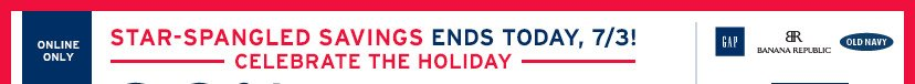 ONLINE ONLY | STAR-SPANGLED SAVINGS ENDS TODAY, 7/3! | CELEBRATE THE HOLIDAY