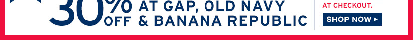 AT CHECKOUT | 30% OFF AT GAP, OLD NAVY & BANANA REPUBLIC | SHOP NOW