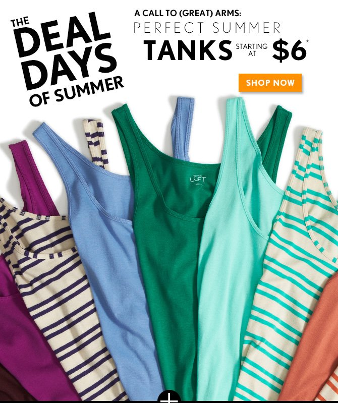 THE DEAL DAYS OF SUMMER  A CALL TO (GREAT) ARMS: PERFECT SUMMER TANKS STARTING AT $6*  SHOP NOW