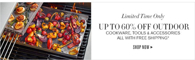 Limited Time Only -- UP TO 60% OFF OUTDOOR COOKWARE, TOOLS & ACCESSORIES -- ALL WITH FREE SHIPPING* -- SHOP NOW