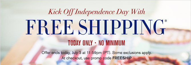 Kick Off Independence Day With FREE SHIPPING* TODAY ONLY - NO MINIMUM -- Offer ends today, July 3 at 11:59pm (PT). Some exclusions apply. At checkout, use promo code FREESHIP