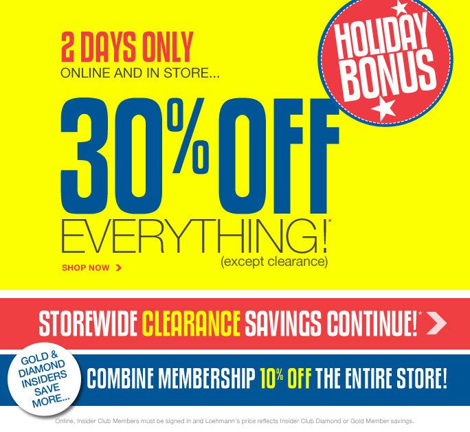 always free shipping  on all orders over $1OO*  2days only Online and in store… 30% off everything (except clearance)  Shop now  Storewide clearance savings continue!*  Gold & Diamond insiders save more… Combine membership 10% off the entire store!  Online, Insider Club Members must be signed in and Loehmann's price reflects Insider Club Diamond or Gold Member savings.  *30% off all regular priced items throughout the store is valid now thru 7/4/13 until the close of regular business hours in store or thru 7/5/13 until 2:59am et online. clearance promotional offers are VALID now THRU 7/7/13 UNTIL THE CLOSE OF REGULAR BUSINESS HOURS IN STORES OR THRU 7/8/13 AT 2:59 AM ET ONLINE. Free shipping offer applies on orders of $100 or more, prior to sales tax and after any applicable discounts, only for standard shipping to one single address in the Continental US per  order. For in store, 30% off all regular priced items throughout the store and clearance offers will be taken at register. For in store, colored sticker indicates clearance price. For online, enter promo code JULY430 at checkout to receive 30% off regular priced items offer. For online, no promo code required, Loehmann's price reflects clearance price. Offers not valid on previous purchases and excludes fragrances, hair care products, the purchase of Gift Cards and Insider Club Membership fee.  Cannot be used in conjunction with employee discount, any other coupon or promotion. Discount may not be applied towards taxes, shipping & handling. Only 10% will be taken on Chanel, Hermes, Prada, Valentino, Carlos Falchi, Versace, D&G, Lanvin, Dolce & Gabbana, Judith Leiber, Casadei, Chloe, Tom Ford, Mulberry, Yves Saint Laurent, Bottega Veneta, Sergio Rossi, & Jimmy Choo handbags; Chanel, Gucci, Hermes, D&G, Valentino, & Ferragamo watches; and all designer jewelry in department 28 in store;  no discount will be taken online. Quantities are limited, exclusions may apply and  selection will vary by store and at loehmanns.com. Please see sales associate or loehmanns.com for details. Void in states where prohibited by law, no cash value except where prohibited, then the cash value is 1/100. Returns and exchanges are subject to Returns/Exchange Policy Guidelines. 30% off regular priced items throughout store is not valid in torrance. 2013   †Standard text message & data charges apply. Text STOP to opt out or HELP for help. For the terms and conditions of the Loehmann's text message program, please visit http://pgminf.com/loehmanns.html or call 1-877-471-4885 for more information.