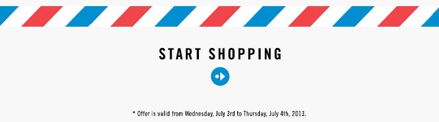 START SHOPPING * Offer is valid from Wednesday, July 3rd to Thursday, July 4th 2013.