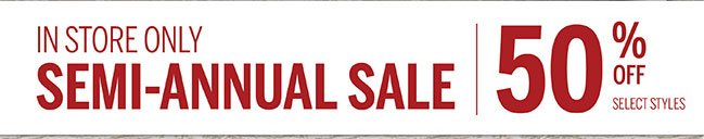 In Store Only Semi-Annual Sale  50% Off Select Styles