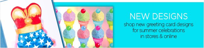 NEW DESIGNS  Shop new greeting card designs for summer celebrations in stores & online