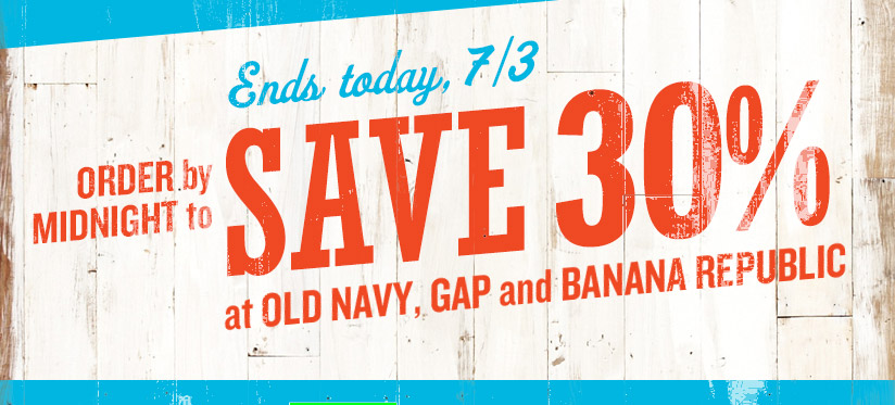 Ends today, 7/3 | ORDER by MIDNIGHT to SAVE 30% at OLD NAVY, GAP and BANANA REPUBLIC