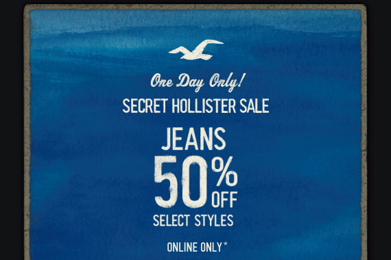 ONE DAY ONLY! SECRET HOLLISTER SALE JEANS 50% OFF SELECT STYLES  ONLINE ONLY*