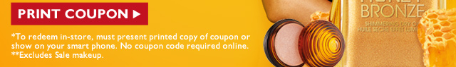 PRINT COUPON -- *To redeem in-store, must present printed copy of coupon or show on your smart phone. No coupon code required online. **Excludes Sale makeup.