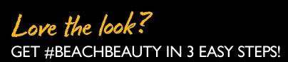 Love the look? GET #BEACHBEAUTY IN 3 EASY STEPS!